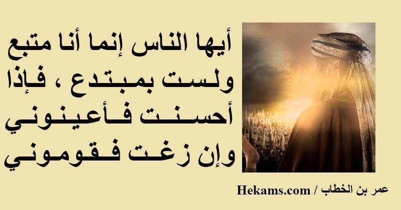 أيها الناس إنما أنا متبع ولست بمبتدع فإذا أحسنت فأعينوني وإن زغت فقوموني عمر بن الخطاب حكم
