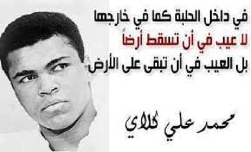 في داخل الحلبة كما في خارجها لا عيب في أن تسقط أرضا، بل العيب في أن تبقى على  الأرض. - محمد علي كلاي