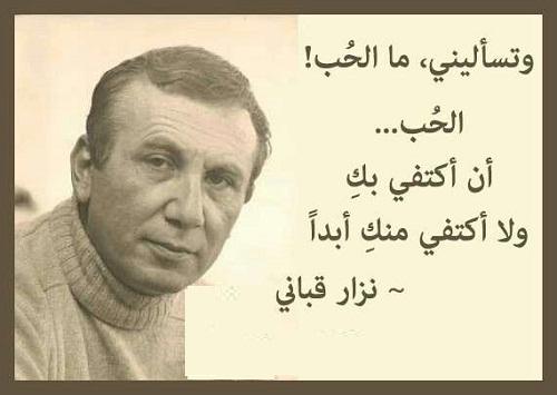 وتسأليني ما الحب الحب أن أكتفي بك ولا أكتفي منك أبدا نزار قباني شاعر سوري حكم